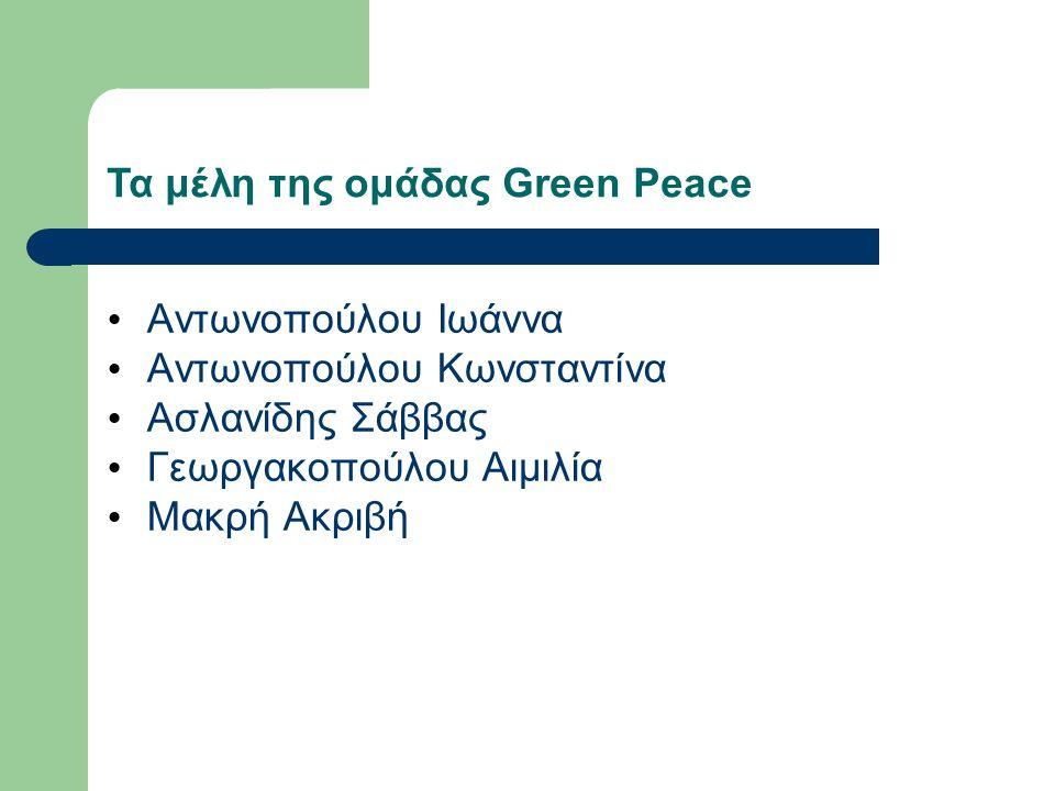 Τα μέλη της ομάδας Green Peace Αντωνοπούλου Ιωάννα Αντωνοπούλου Κωνσταντίνα Ασλανίδης Σάββας Γεωργακοπούλου Αιμιλία Μακρή Ακριβή