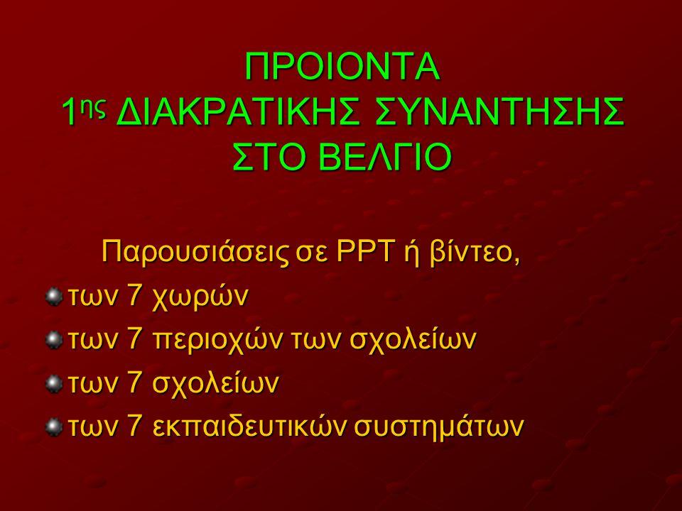 ΠΡΟΙΟΝΤΑ 1 ης ΔΙΑΚΡΑΤΙΚΗΣ ΣΥΝΑΝΤΗΣΗΣ ΣΤΟ ΒΕΛΓΙΟ Παρουσιάσεις σε PPT ή βίντεο, Παρουσιάσεις σε PPT ή βίντεο, των 7 χωρών των 7 περιοχών των σχολείων των 7 σχολείων των 7 εκπαιδευτικών συστημάτων
