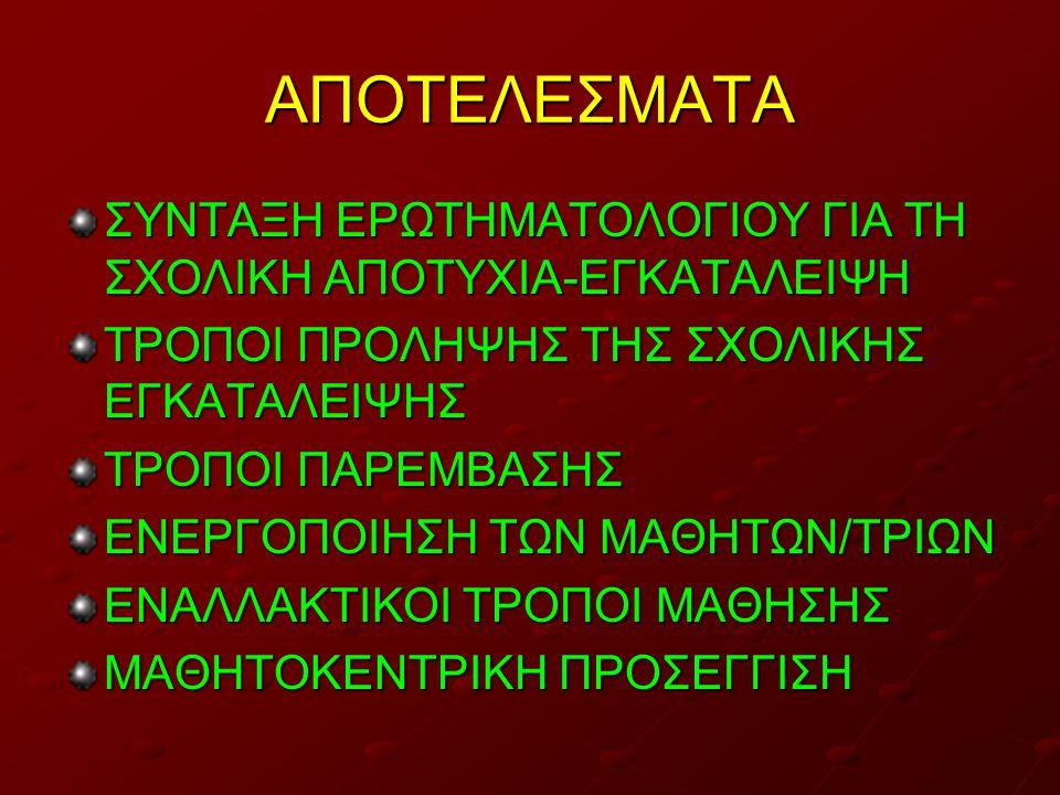 ΑΠΟΤΕΛΕΣΜΑΤΑ ΣΥΝΤΑΞΗ ΕΡΩΤΗΜΑΤΟΛΟΓΙΟΥ ΓΙΑ ΤΗ ΣΧΟΛΙΚΗ ΑΠΟΤΥΧΙΑ-ΕΓΚΑΤΑΛΕΙΨΗ ΤΡΟΠΟΙ ΠΡΟΛΗΨΗΣ ΤΗΣ ΣΧΟΛΙΚΗΣ ΕΓΚΑΤΑΛΕΙΨΗΣ ΤΡΟΠΟΙ ΠΑΡΕΜΒΑΣΗΣ ΕΝΕΡΓΟΠΟΙΗΣΗ ΤΩΝ ΜΑΘΗΤΩΝ/ΤΡΙΩΝ ΕΝΑΛΛΑΚΤΙΚΟΙ ΤΡΟΠΟΙ ΜΑΘΗΣΗΣ ΜΑΘΗΤΟΚΕΝΤΡΙΚΗ ΠΡΟΣΕΓΓΙΣΗ
