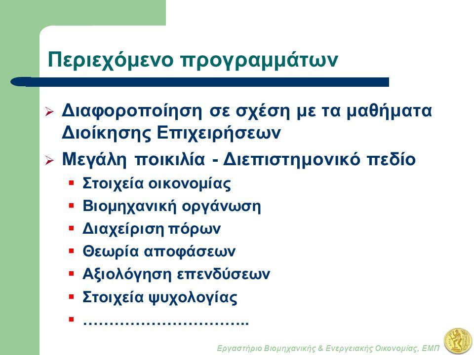 Εργαστήριο Βιομηχανικής & Ενεργειακής Οικονομίας, ΕΜΠ Περιεχόμενο προγραμμάτων  Διαφοροποίηση σε σχέση με τα μαθήματα Διοίκησης Επιχειρήσεων  Μεγάλη ποικιλία - Διεπιστημονικό πεδίο  Στοιχεία οικονομίας  Βιομηχανική οργάνωση  Διαχείριση πόρων  Θεωρία αποφάσεων  Αξιολόγηση επενδύσεων  Στοιχεία ψυχολογίας  …………………………..