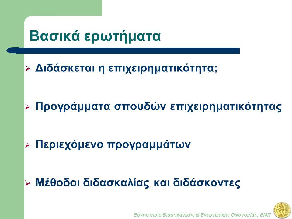 Εργαστήριο Βιομηχανικής & Ενεργειακής Οικονομίας, ΕΜΠ Βασικά ερωτήματα  Διδάσκεται η επιχειρηματικότητα;  Προγράμματα σπουδών επιχειρηματικότητας  Περιεχόμενο προγραμμάτων  Μέθοδοι διδασκαλίας και διδάσκοντες
