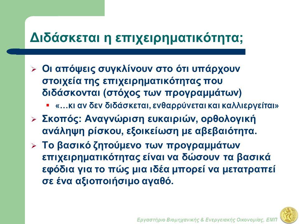 Εργαστήριο Βιομηχανικής & Ενεργειακής Οικονομίας, ΕΜΠ Διδάσκεται η επιχειρηματικότητα;  Οι απόψεις συγκλίνουν στο ότι υπάρχουν στοιχεία της επιχειρηματικότητας που διδάσκονται (στόχος των προγραμμάτων)  «…κι αν δεν διδάσκεται, ενθαρρύνεται και καλλιεργείται»  Σκοπός: Αναγνώριση ευκαιριών, ορθολογική ανάληψη ρίσκου, εξοικείωση με αβεβαιότητα.