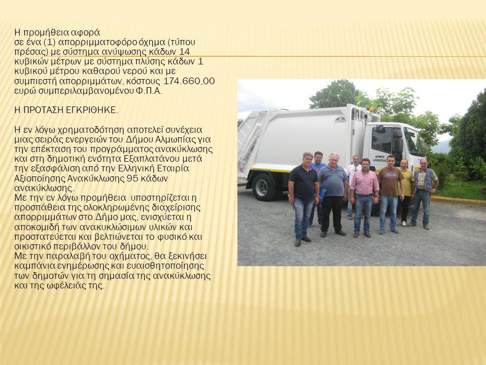 Η προμήθεια αφορά σε ένα (1) απορριμματοφόρο όχημα (τύπου πρέσας) με σύστημα ανύψωσης κάδων 14 κυβικών μέτρων με σύστημα πλύσης κάδων 1 κυβικού μέτρου καθαρού νερού και με συμπιεστή απορριμμάτων, κόστους 174.660,00 ευρώ συμπεριλαμβανομένου Φ.Π.Α.