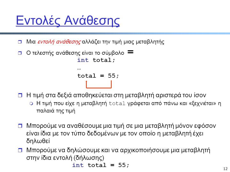 12 Εντολές Ανάθεσης r Μια εντολή ανάθεσης αλλάζει την τιμή μιας μεταβλητής  Ο τελεστής ανάθεσης είναι το σύμβολο = total = 55; r Μπορούμε να αναθέσου