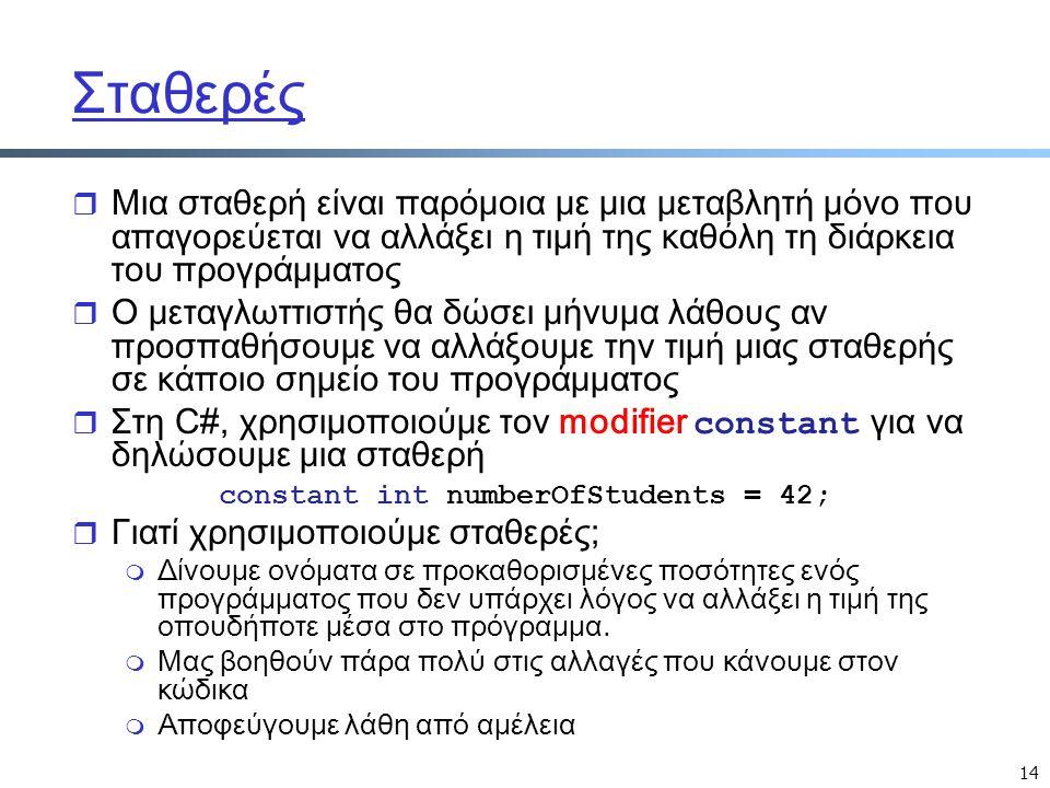 14 Σταθερές r Μια σταθερή είναι παρόμοια με μια μεταβλητή μόνο που απαγορεύεται να αλλάξει η τιμή της καθόλη τη διάρκεια του προγράμματος r Ο μεταγλωτ