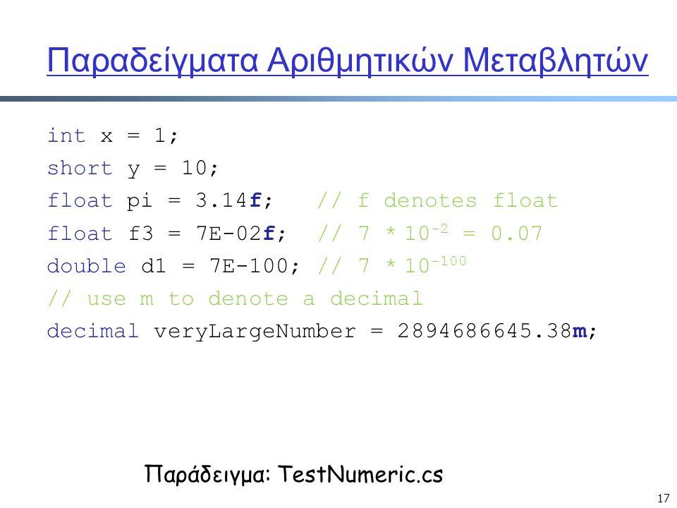 17 Παραδείγματα Αριθμητικών Μεταβλητών int x = 1; short y = 10; float pi = 3.14f; // f denotes float float f3 = 7E-02f; // 7 * 10 -2 = 0.07 double d1