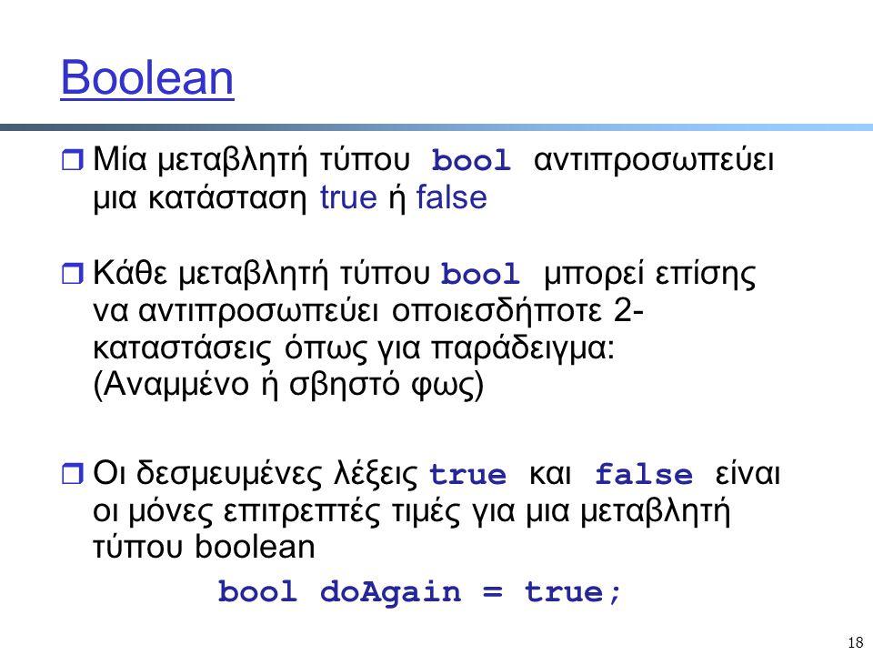 18 Boolean  Μία μεταβλητή τύπου bool αντιπροσωπεύει μια κατάσταση true ή false  Κάθε μεταβλητή τύπου bool μπορεί επίσης να αντιπροσωπεύει οποιεσδήπο