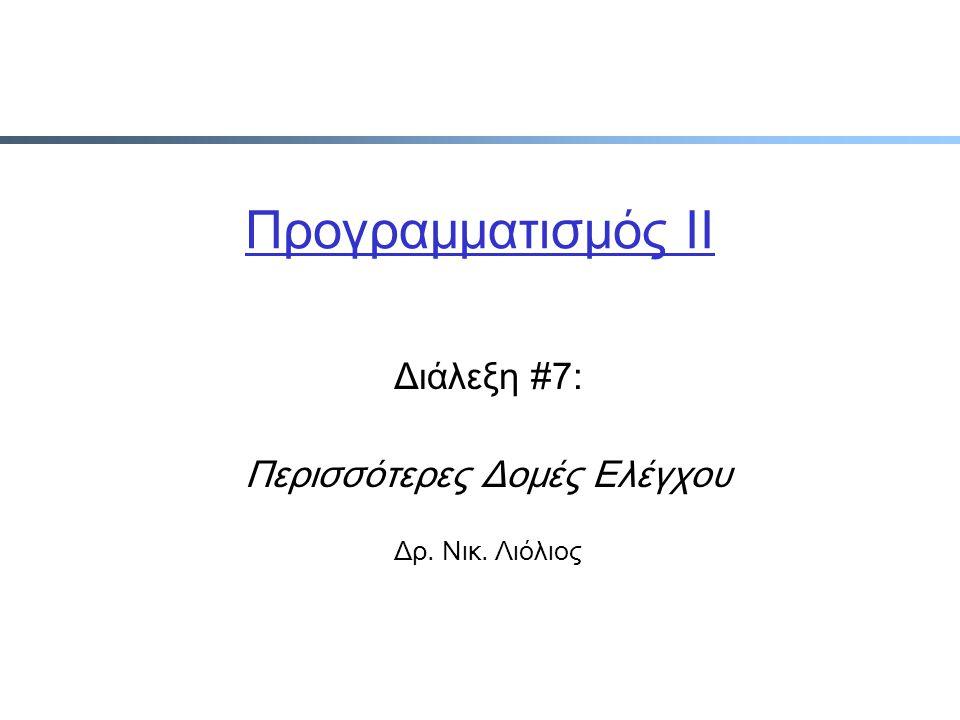 Προγραμματισμός ΙΙ Διάλεξη #7: Περισσότερες Δομές Ελέγχου Δρ. Νικ. Λιόλιος