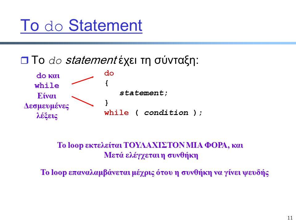 11 Tο do Statement  Tο do statement έχει τη σύνταξη: do { statement; } while ( condition ); do και do καιwhileΕίναιΔεσμευμένεςλέξεις Το loop εκτελείται ΤΟΥΛΑΧΙΣΤΟΝ ΜΙΑ ΦΟΡΑ, και Μετά ελέγχεται η συνθήκη Το loop επαναλαμβάνεται μέχρις ότου η συνθήκη να γίνει ψευδής