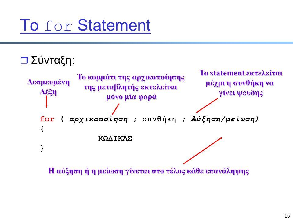 16 Το for Statement r Σύνταξη: for ( αρχικοποίηση ; συνθήκη ; Αύξηση/μείωση) { ΚΩΔΙΚΑΣ }ΔεσμευμένηΛέξη Το κομμάτι της αρχικοποίησης της μεταβλητής εκτελείται μόνο μία φορά Το statement εκτελείται μέχρι η συνθήκη να γίνει ψευδής Η αύξηση ή η μείωση γίνεται στο τέλος κάθε επανάληψης