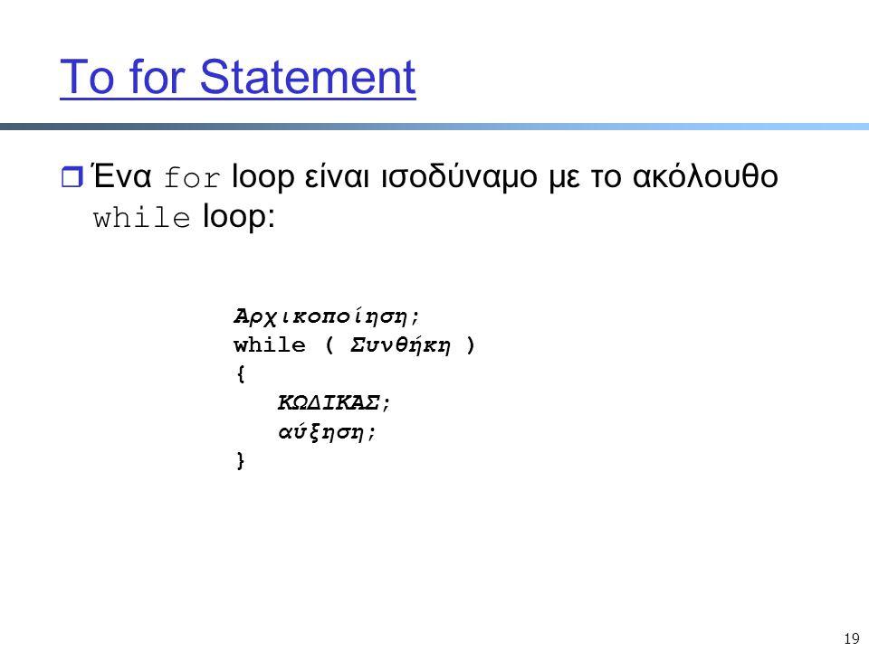 19 Το for Statement  Ένα for loop είναι ισοδύναμο με το ακόλουθο while loop: Αρχικοποίηση; while ( Συνθήκη ) { ΚΩΔΙΚΑΣ; αύξηση; }