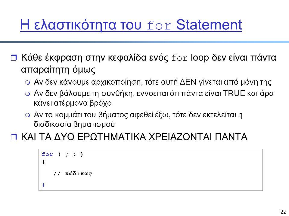 22 Η ελαστικότητα του for Statement  Κάθε έκφραση στην κεφαλίδα ενός for loop δεν είναι πάντα απαραίτητη όμως m Αν δεν κάνουμε αρχικοποίηση, τότε αυτή ΔΕΝ γίνεται από μόνη της m Αν δεν βάλουμε τη συνθήκη, εννοείται ότι πάντα είναι TRUE και άρα κάνει ατέρμονα βρόχο m Αν το κομμάτι του βήματος αφεθεί έξω, τότε δεν εκτελείται η διαδικασία βηματισμού r ΚΑΙ ΤΑ ΔΥΟ ΕΡΩΤΗΜΑΤΙΚΑ ΧΡΕΙΑΖΟΝΤΑΙ ΠΑΝΤΑ for ( ; ; ) { // κώδικας }