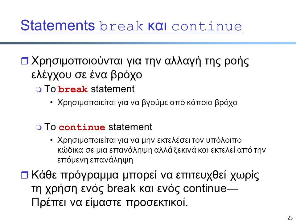 25 Statements break και continue r Χρησιμοποιούνται για την αλλαγή της ροής ελέγχου σε ένα βρόχο  Το break statement Χρησιμοποιείται για να βγούμε από κάποιο βρόχο  Το continue statement Χρησιμοποιείται για να μην εκτελέσει τον υπόλοιπο κώδικα σε μια επανάληψη αλλά ξεκινά και εκτελεί από την επόμενη επανάληψη r Κάθε πρόγραμμα μπορεί να επιτευχθεί χωρίς τη χρήση ενός break και ενός continue— Πρέπει να είμαστε προσεκτικοί.