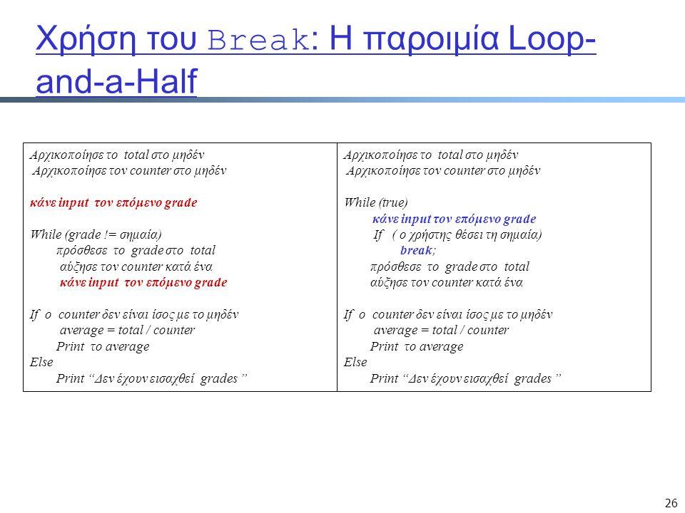 26 Χρήση του Break : Η παροιμία Loop- and-a-Half Αρχικοποίησε το total στο μηδέν Αρχικοποίησε τον counter στο μηδέν While (true) κάνε input τον επόμενο grade If ( ο χρήστης θέσει τη σημαία) break; πρόσθεσε το grade στο total αύξησε τον counter κατά ένα If ο counter δεν είναι ίσος με το μηδέν average = total / counter Print το average Else Print Δεν έχουν εισαχθεί grades Αρχικοποίησε το total στο μηδέν Αρχικοποίησε τον counter στο μηδέν κάνε input τον επόμενο grade While (grade != σημαία) πρόσθεσε το grade στο total αύξησε τον counter κατά ένα κάνε input τον επόμενο grade If ο counter δεν είναι ίσος με το μηδέν average = total / counter Print το average Else Print Δεν έχουν εισαχθεί grades