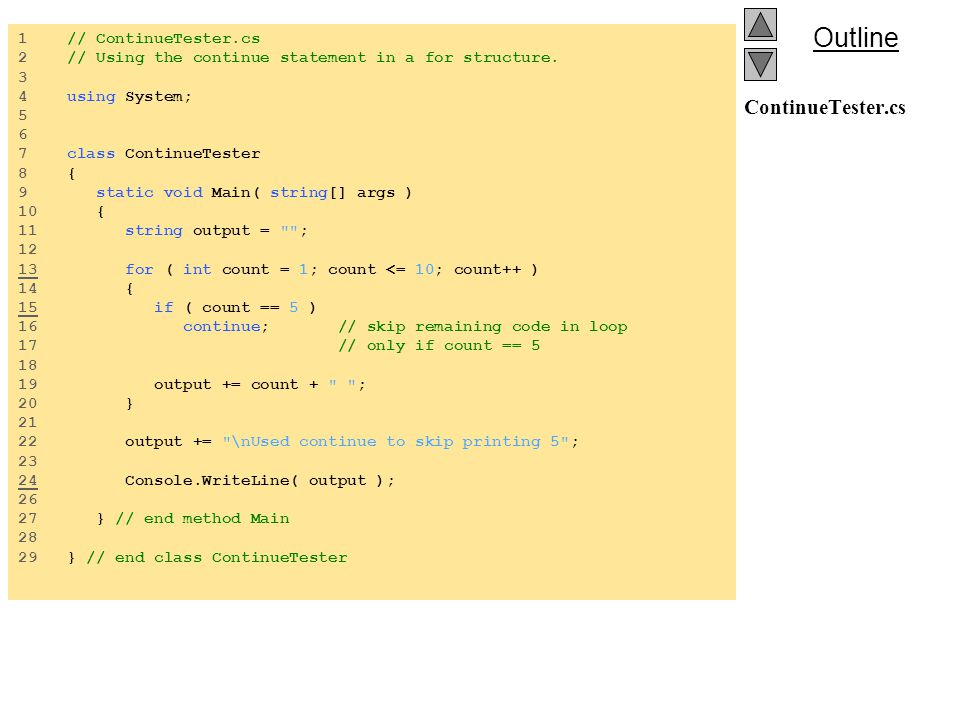 Outline ContinueTester.cs 1 // ContinueTester.cs 2 // Using the continue statement in a for structure.