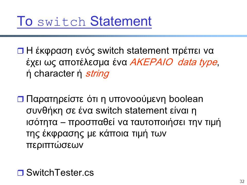 32 Το switch Statement r Η έκφραση ενός switch statement πρέπει να έχει ως αποτέλεσμα ένα ΑΚΕΡΑΙΟ data type, ή character ή string r Παρατηρείστε ότι η υπονοούμενη boolean συνθήκη σε ένα switch statement είναι η ισότητα – προσπαθεί να ταυτοποιήσει την τιμή της έκφρασης με κάποια τιμή των περιπτώσεων r SwitchTester.cs