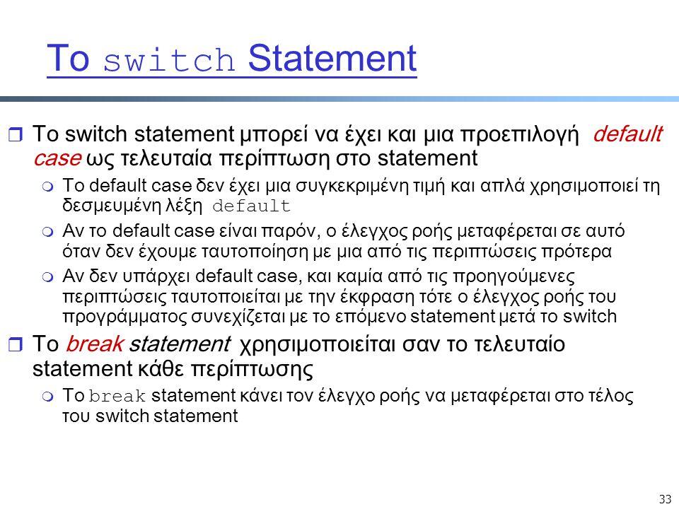 33 Το switch Statement r Το switch statement μπορεί να έχει και μια προεπιλογή default case ως τελευταία περίπτωση στο statement  Το default case δεν έχει μια συγκεκριμένη τιμή και απλά χρησιμοποιεί τη δεσμευμένη λέξη default m Αν το default case είναι παρόν, ο έλεγχος ροής μεταφέρεται σε αυτό όταν δεν έχουμε ταυτοποίηση με μια από τις περιπτώσεις πρότερα m Αν δεν υπάρχει default case, και καμία από τις προηγούμενες περιπτώσεις ταυτοποιείται με την έκφραση τότε ο έλεγχος ροής του προγράμματος συνεχίζεται με το επόμενο statement μετά το switch r Το break statement χρησιμοποιείται σαν το τελευταίο statement κάθε περίπτωσης  Το break statement κάνει τον έλεγχο ροής να μεταφέρεται στο τέλος του switch statement