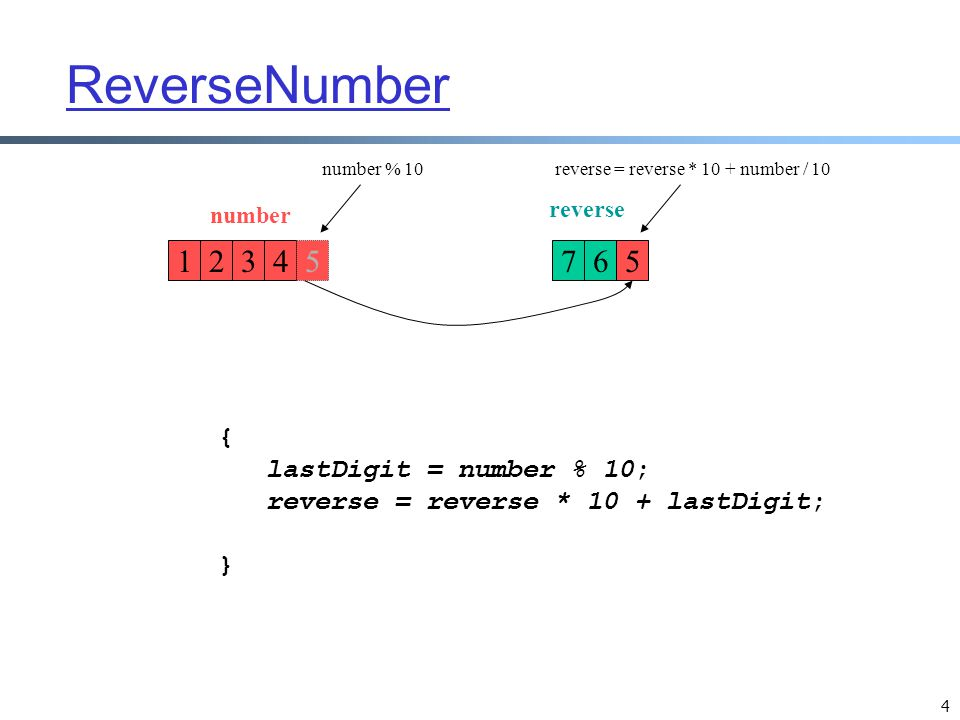 5 ReverseNumber 124376 number reverse while (number > 0) { lastDigit = number % 10; reverse = reverse * 10 + lastDigit; number = number / 10; } 5