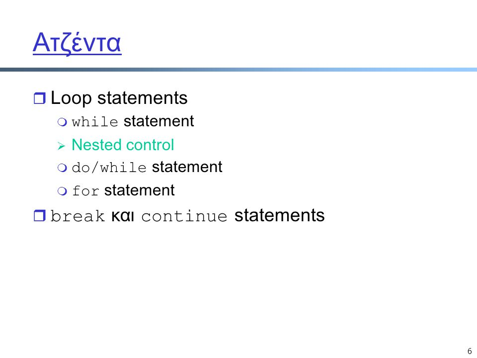6 Ατζέντα r Loop statements  while statement  Nested control  do/while statement  for statement  break και continue statements