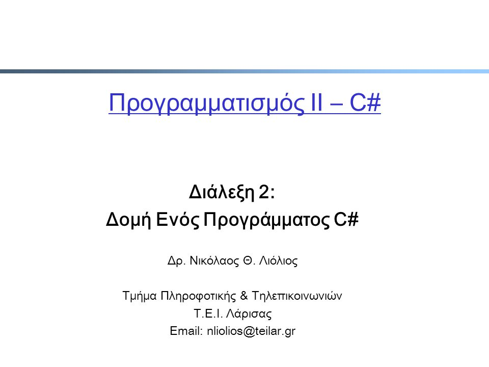 Προγραμματισμός ΙΙ – C# Διάλεξη 2: Δομή Ενός Προγράμματος C# Δρ. Νικόλαος Θ. Λιόλιος Τμήμα Πληροφοτικής & Τηλεπικοινωνιών Τ.Ε.Ι. Λάρισας Email: nlioli