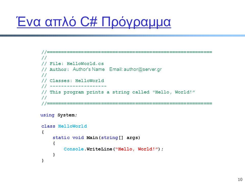 10 Ένα απλό C# Πρόγραμμα //========================================================== // // File: HelloWorld.cs // Author: Author's Name Email: author