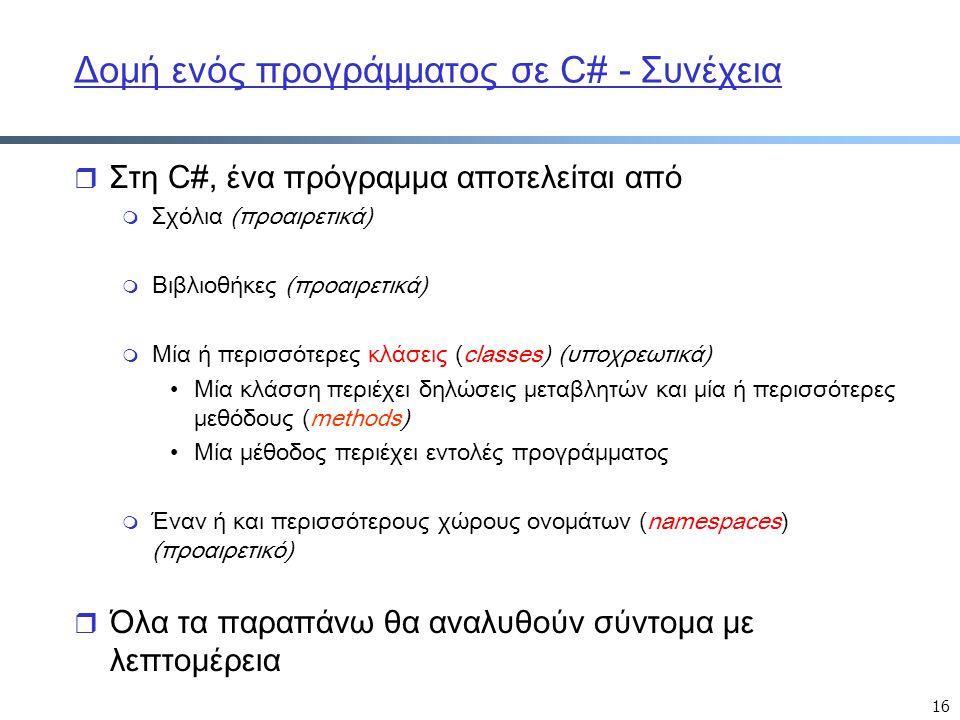 16 Δομή ενός προγράμματος σε C# - Συνέχεια r Στη C#, ένα πρόγραμμα αποτελείται από m Σχόλια (προαιρετικά) m Βιβλιοθήκες (προαιρετικά) m Μία ή περισσότ