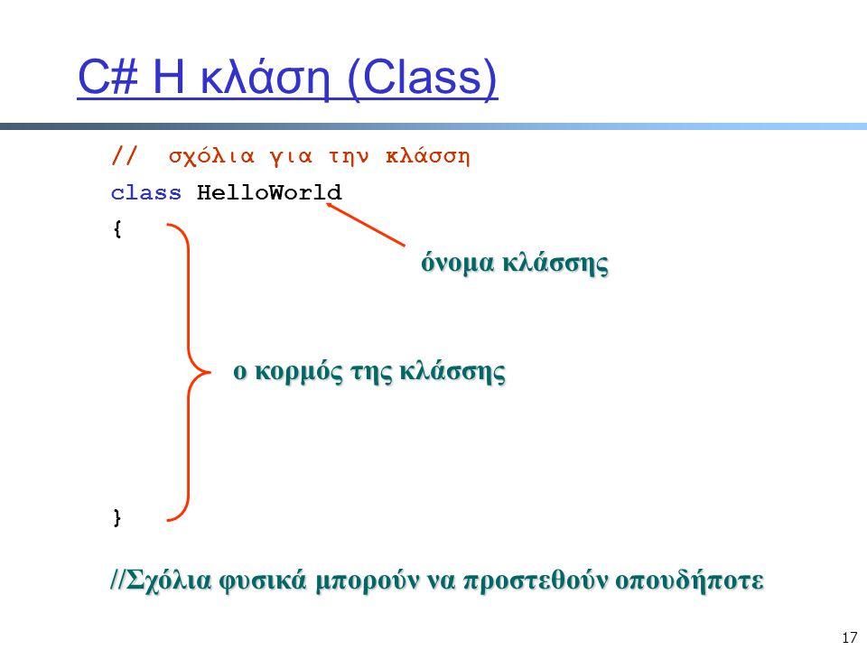 17 C# Η κλάση (Class) class HelloWorld {}{} // σχόλια για την κλάσση όνομα κλάσσης ο κορμός της κλάσσης //Σχόλια φυσικά μπορούν να προστεθούν οπουδήπο