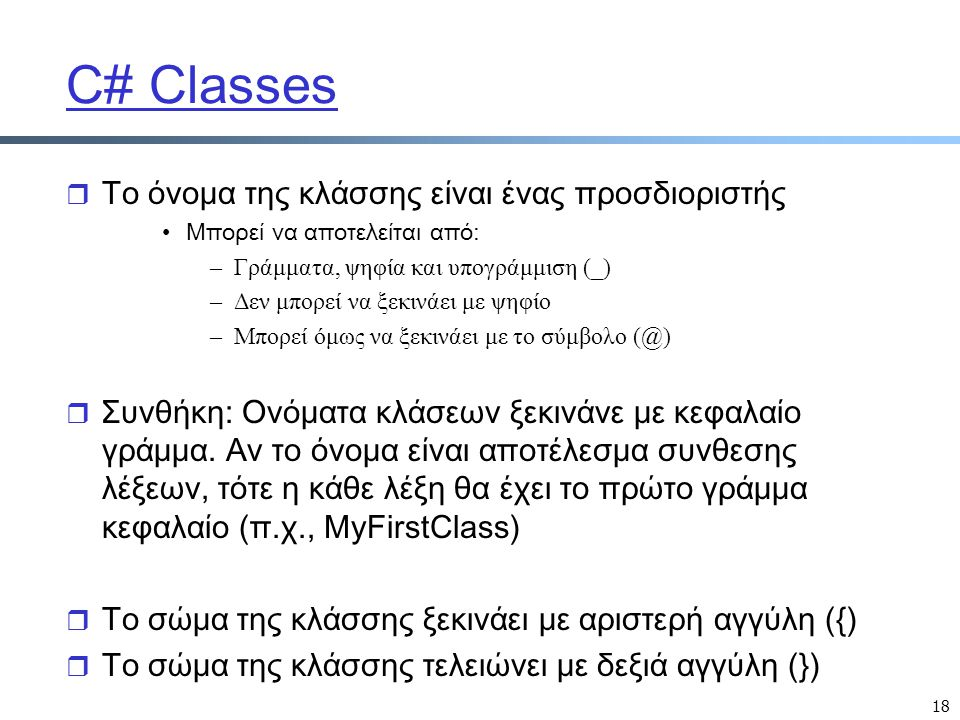 18 C# Classes r Το όνομα της κλάσσης είναι ένας προσδιοριστής Μπορεί να αποτελείται από: –Γράμματα, ψηφία και υπογράμμιση (_) –Δεν μπορεί να ξεκινάει