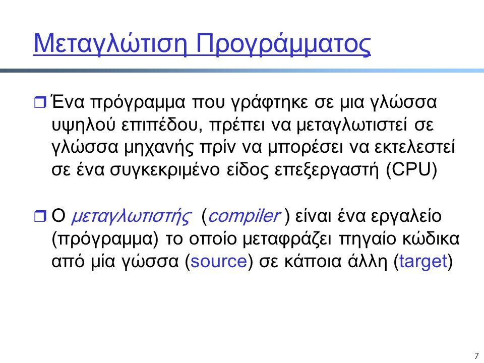 7 Μεταγλώτιση Προγράμματος r Ένα πρόγραμμα που γράφτηκε σε μια γλώσσα υψηλού επιπέδου, πρέπει να μεταγλωτιστεί σε γλώσσα μηχανής πρίν να μπορέσει να ε