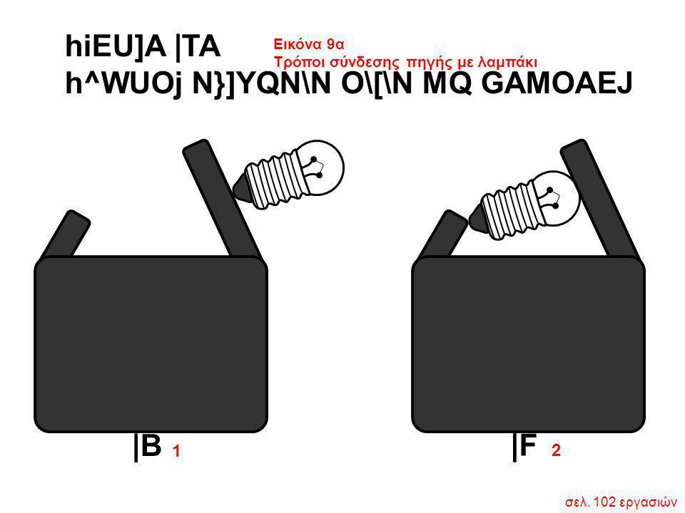 σελ. 102 εργασιών 1 2 hiEU]A  TA h^WUOj N}]YQN\N O\[\N MQ GAMOAEJ Εικόνα 9α Τρόποι σύνδεσης πηγής με λαμπάκι  B  F