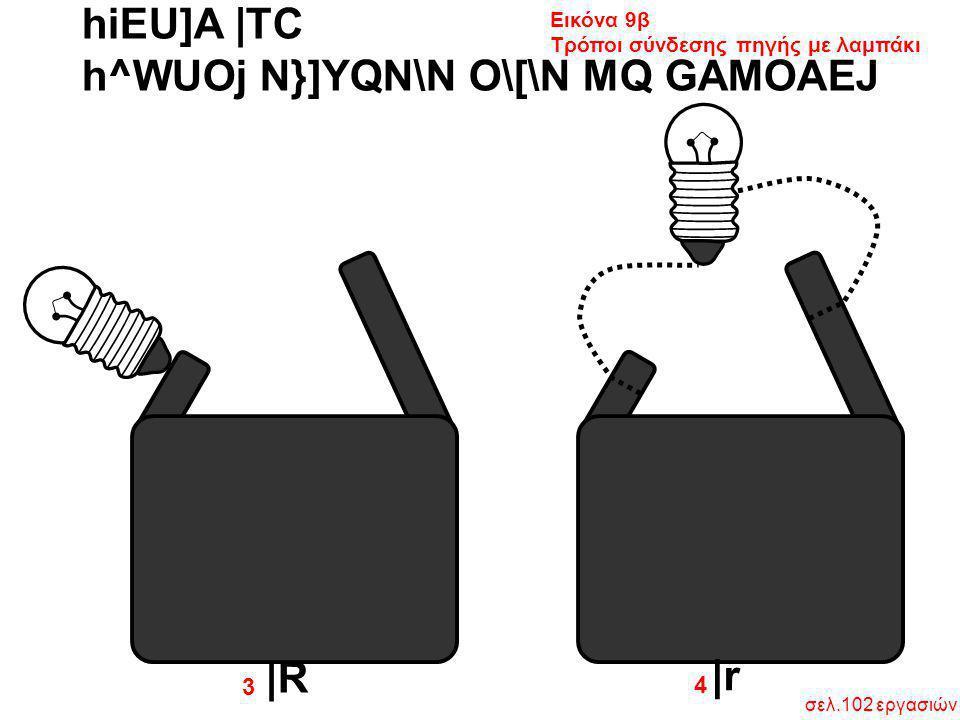 hiEU]A  TC h^WUOj N}]YQN\N O\[\N MQ GAMOAEJ Εικόνα 9β Τρόποι σύνδεσης πηγής με λαμπάκι  R  r 4 3 σελ.102 εργασιών