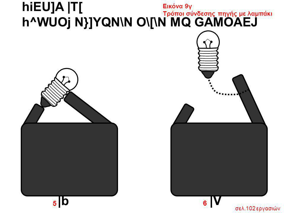 hiEU]A  T[ h^WUOj N}]YQN\N O\[\N MQ GAMOAEJ  b  V 6 5 σελ.102 εργασιών Εικόνα 9γ Τρόποι σύνδεσης πηγής με λαμπάκι