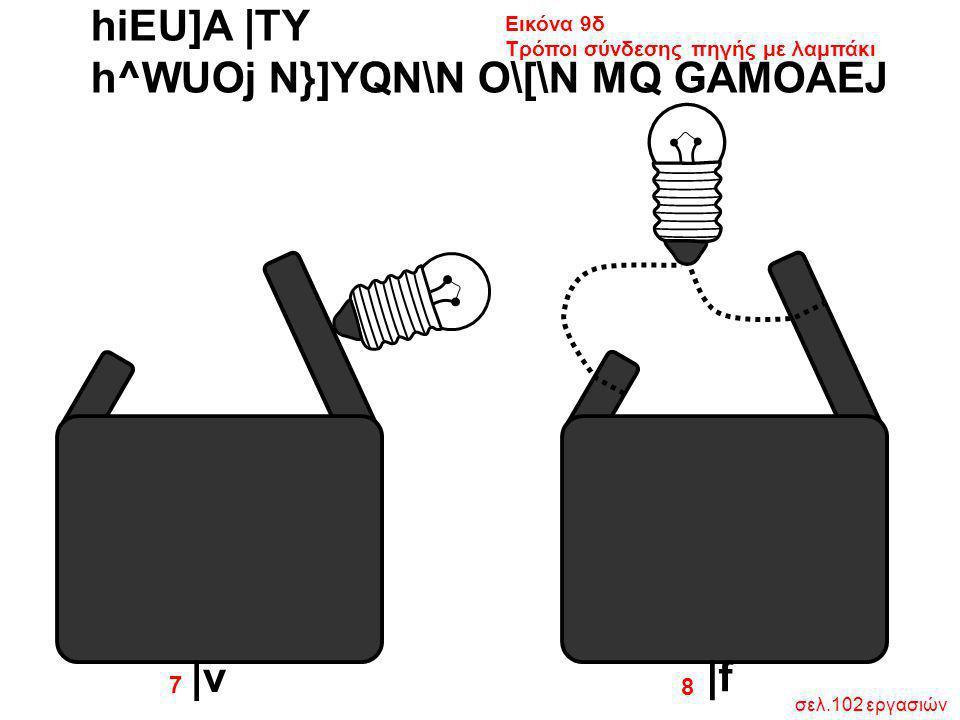 hiEU]A  TY h^WUOj N}]YQN\N O\[\N MQ GAMOAEJ Εικόνα 9δ Τρόποι σύνδεσης πηγής με λαμπάκι 8 7  v  f σελ.102 εργασιών