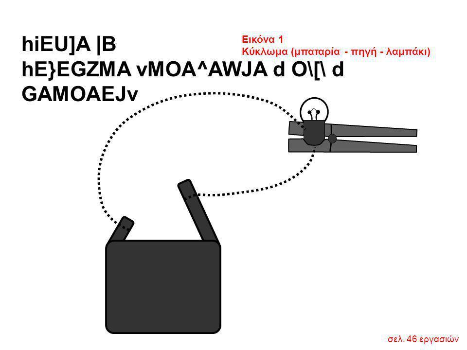 σελ. 46 εργασιών hiEU]A  B hE}EGZMA vMOA^AWJA d O\[\ d GAMOAEJv Εικόνα 1 Κύκλωμα (μπαταρία - πηγή - λαμπάκι)
