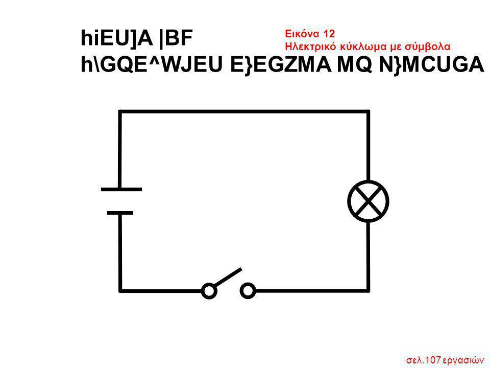 hiEU]A  BF h\GQE^WJEU E}EGZMA MQ N}MCUGA Εικόνα 12 Ηλεκτρικό κύκλωμα με σύμβολα σελ.107 εργασιών