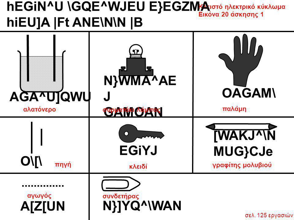 Κλειστό ηλεκτρικό κύκλωμα Εικόνα 20 άσκησης 1 σελ. 125 εργασιών hEGiN^U \GQE^WJEU E}EGZMA hiEU]A  Ft ANE\N\N  B AGA^U]QWU O\[\ OAGAM\ EGiYJ N}WMA^AE J