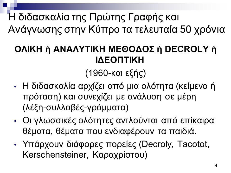 5 Η διδασκαλία της Πρώτης Γραφής και Ανάγνωσης στην Κύπρο τα τελευταία 50 χρόνια ΟΛΙΚΗ ή ΑΝΑΛΥΤΙΚΗ ΜΕΘΟΔΟΣ ή DECROLY ή ΙΔΕΟΠΤΙΚΗ Πλεονεκτήματα Στηρίζεται στην αρχή της αντίληψης του όλου Προάγεται η αυτενέργεια Εκμεταλλεύεται τα ενδιαφέροντα των παιδιών Ενισχύει την παρατηρικότητα Στρέφεται η προσοχή των παιδιών στο περιεχόμενο Ικανοποιεί τις ατομικές διαφορές Επιδιώκει την ανάγνωση με ύφος και κατανόηση