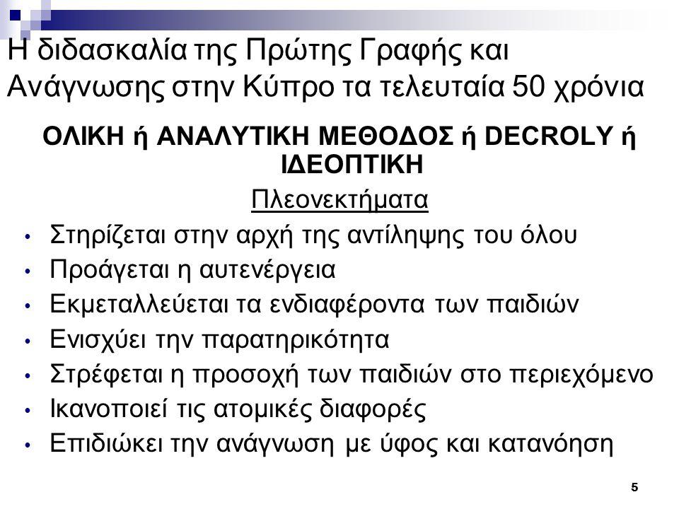 6 Η διδασκαλία της Πρώτης Γραφής και Ανάγνωσης στην Κύπρο τα τελευταία 50 χρόνια ΟΛΙΚΗ ή ΑΝΑΛΥΤΙΚΗ ΜΕΘΟΔΟΣ ή DECROLY ή ΙΔΕΟΠΤΙΚΗ Μειονεκτήματα Υπερφόρτωση μνήμης Αργή μέθοδος Πολλή εργασία από τον/τη δάσκαλο/α Όχι αντιστοίχιση φθόγγων-γραμμάτων Αντιγραφή λέξεων-προτάσεων