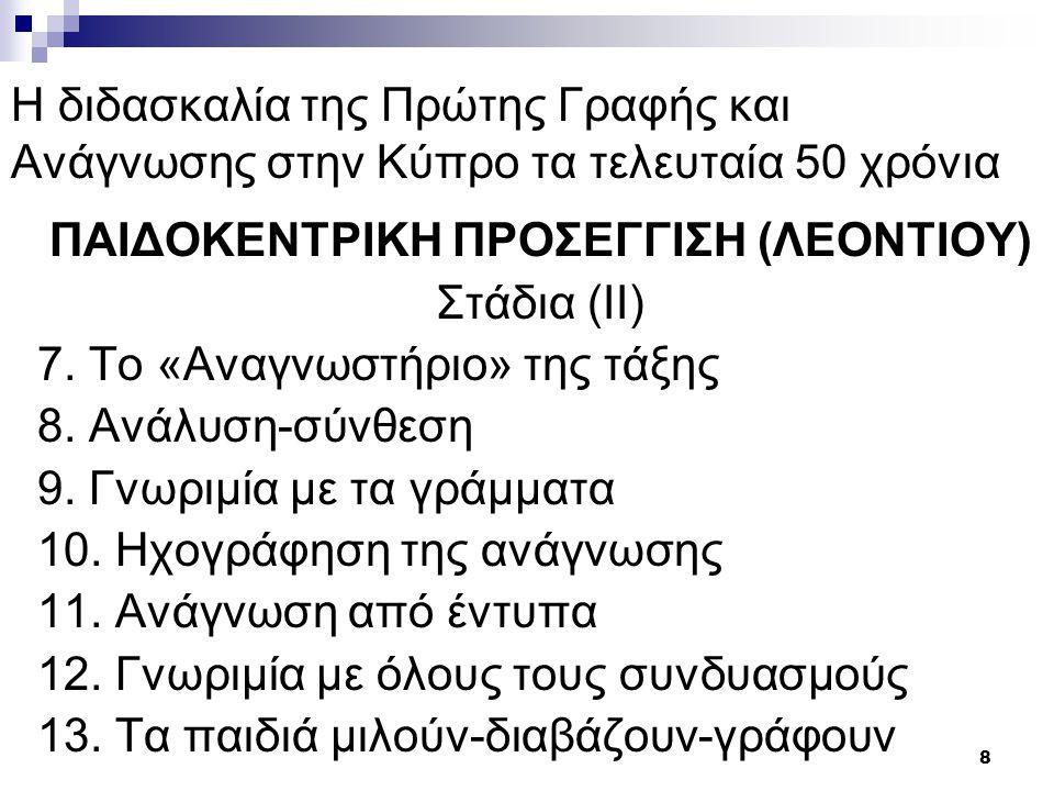 9 Η διδασκαλία της Πρώτης Γραφής και Ανάγνωσης στην Κύπρο τα τελευταία 50 χρόνια ΠΑΙΔΟΚΕΝΤΡΙΚΗ ΠΡΟΣΕΓΓΙΣΗ (ΛΕΟΝΤΙΟΥ) Πλεονεκτήματα Σεβασμός στην ατομικότητα του παιδιού Παρώθηση στην ενεργό συμμετοχή Αξιοποιούνται τα συναισθήματα παιδιού Προάγει δημιουργικότητα και επικοινωνία Διαμορφώνει συνθήκες για απόκτηση αναγνωστικών δεξιοτήτων Εμπλέκει τους γονείς