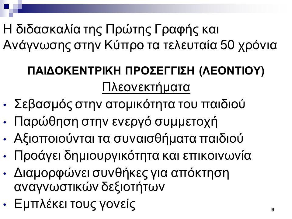 10 Η διδασκαλία της Πρώτης Γραφής και Ανάγνωσης στην Κύπρο τα τελευταία 50 χρόνια ΠΑΙΔΟΚΕΝΤΡΙΚΗ ΠΡΟΣΕΓΓΙΣΗ (ΛΕΟΝΤΙΟΥ) Μειονεκτήματα Κατάλληλη για μικρές τάξεις (μέχρι 20) Απαιτείται πρόσθετος εξοπλισμός Δύσκολη μέθοδος για τους/τις πρωτοδιόριστους/ες