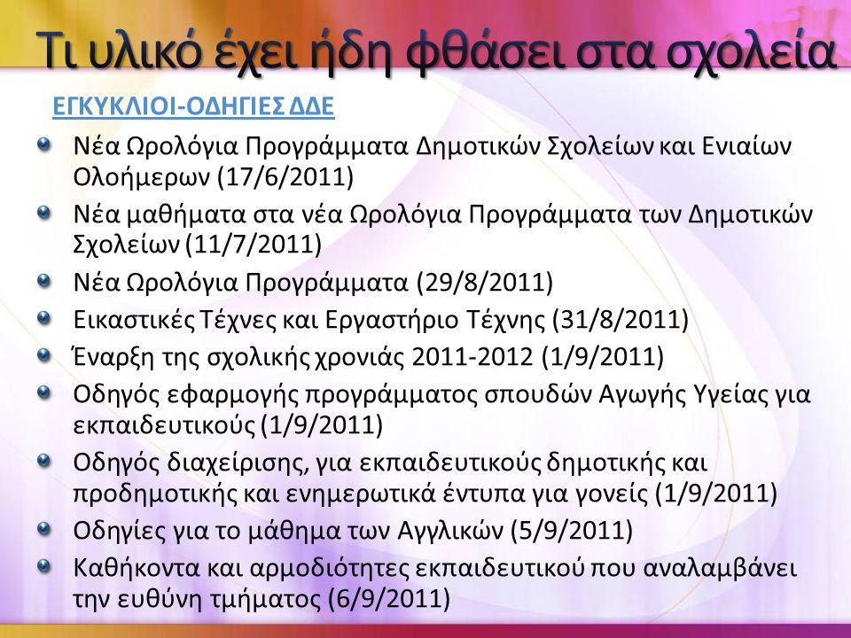 Νέα Ωρολόγια Προγράμματα Δημοτικών Σχολείων και Ενιαίων Ολοήμερων (17/6/2011) Νέα μαθήματα στα νέα Ωρολόγια Προγράμματα των Δημοτικών Σχολείων (11/7/2011) Νέα Ωρολόγια Προγράμματα (29/8/2011) Εικαστικές Τέχνες και Εργαστήριο Τέχνης (31/8/2011) Έναρξη της σχολικής χρονιάς 2011-2012 (1/9/2011) Οδηγός εφαρμογής προγράμματος σπουδών Αγωγής Υγείας για εκπαιδευτικούς (1/9/2011) Οδηγός διαχείρισης, για εκπαιδευτικούς δημοτικής και προδημοτικής και ενημερωτικά έντυπα για γονείς (1/9/2011) Οδηγίες για το μάθημα των Αγγλικών (5/9/2011) Καθήκοντα και αρμοδιότητες εκπαιδευτικού που αναλαμβάνει την ευθύνη τμήματος (6/9/2011) ΕΓΚΥΚΛΙΟΙ-ΟΔΗΓΙΕΣ ΔΔΕ