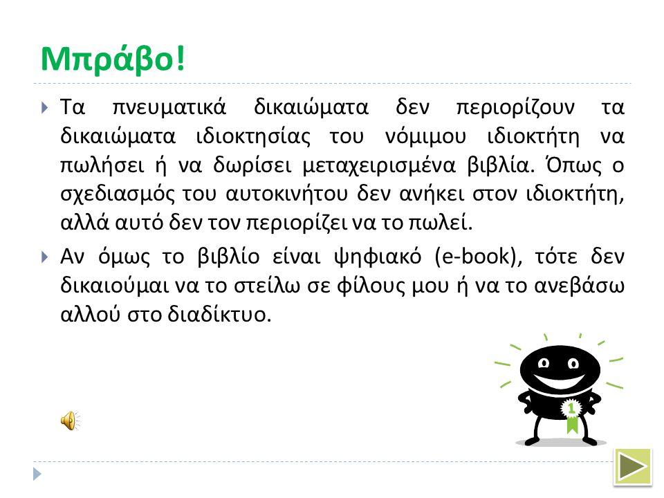 ΟΧΙ  Τα πνευματικά δικαιώματα δεν έχουν σκοπό να περιορίσουν την ελεύθερη κυκλοφορία των εμπορευμάτων, έτσι επιτρέπεται στους ιδιοκτήτες των βιβλίων να μεταπωλούν ή να δωρίζουν ένα βιβλίο.