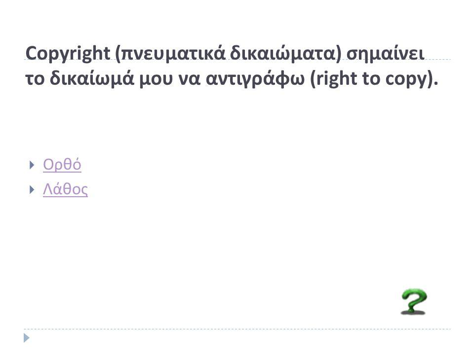 Copyright (πνευματικά δικαιώματα) σημαίνει το δικαίωμά μου να αντιγράφω (right to copy).