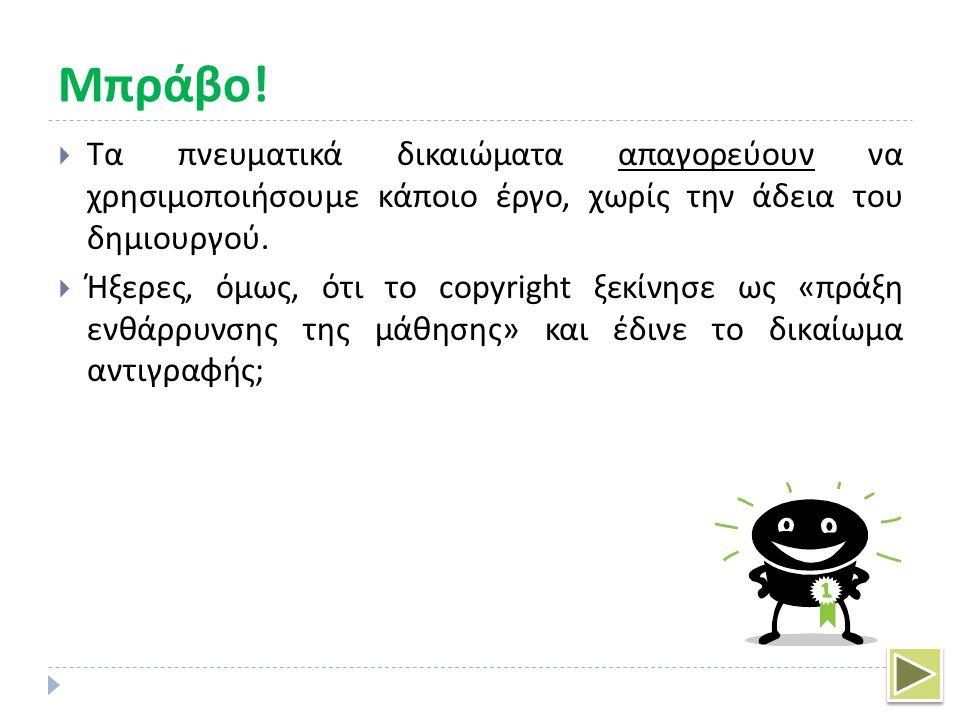 ΟΧΙ  Αν και το Copyright ξεκίνησε ως «πράξη ενθάρρυνσης της μάθησης» και έδινε το δικαίωμα αντιγραφής, σήμερα τα πνευματικά δικαιώματα προστατεύουν τα δικαιώματα του δημιουργού.