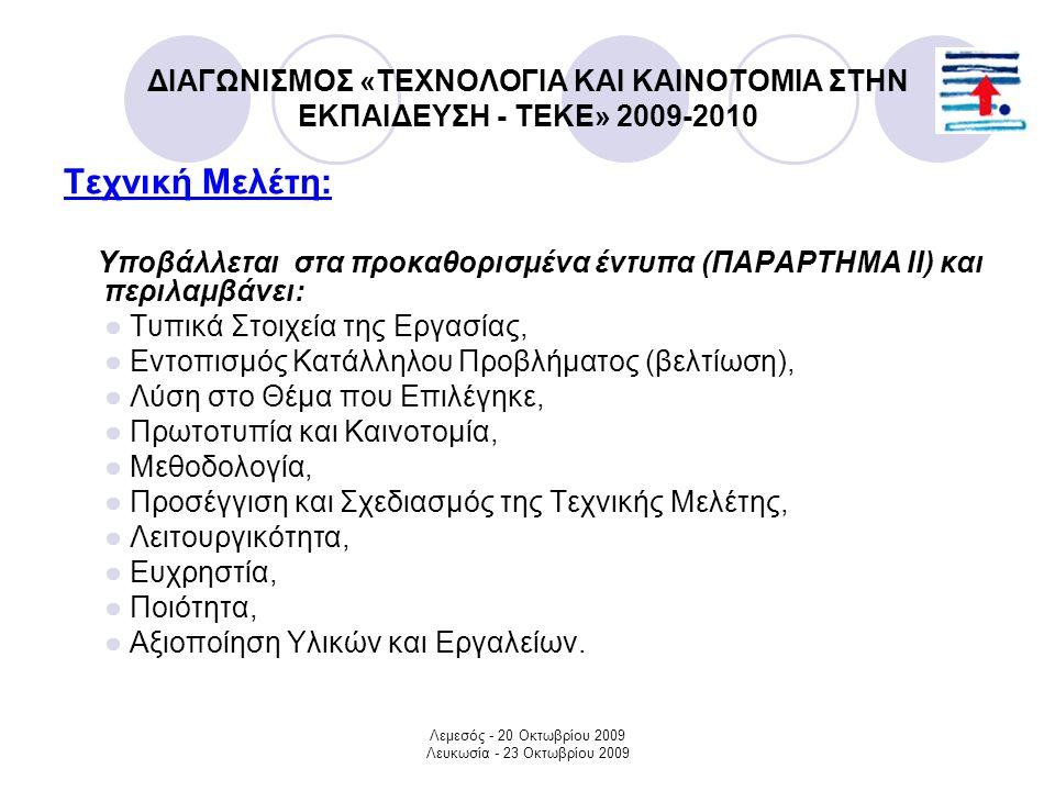 Λεμεσός - 20 Οκτωβρίου 2009 Λευκωσία - 23 Οκτωβρίου 2009 ΔΙΑΓΩΝΙΣΜΟΣ «ΤΕΧΝΟΛΟΓΙΑ ΚΑΙ ΚΑΙΝΟΤΟΜΙΑ ΣΤΗΝ ΕΚΠΑΙΔΕΥΣΗ - ΤΕΚΕ» 2009-2010 Τεχνική Μελέτη: Υποβάλλεται στα προκαθορισμένα έντυπα (ΠΑΡΑΡΤΗΜΑ ΙΙ) και περιλαμβάνει: ● Τυπικά Στοιχεία της Εργασίας, ● Εντοπισμός Κατάλληλου Προβλήματος (βελτίωση), ● Λύση στο Θέμα που Επιλέγηκε, ● Πρωτοτυπία και Καινοτομία, ● Μεθοδολογία, ● Προσέγγιση και Σχεδιασμός της Τεχνικής Μελέτης, ● Λειτουργικότητα, ● Ευχρηστία, ● Ποιότητα, ● Αξιοποίηση Υλικών και Εργαλείων.