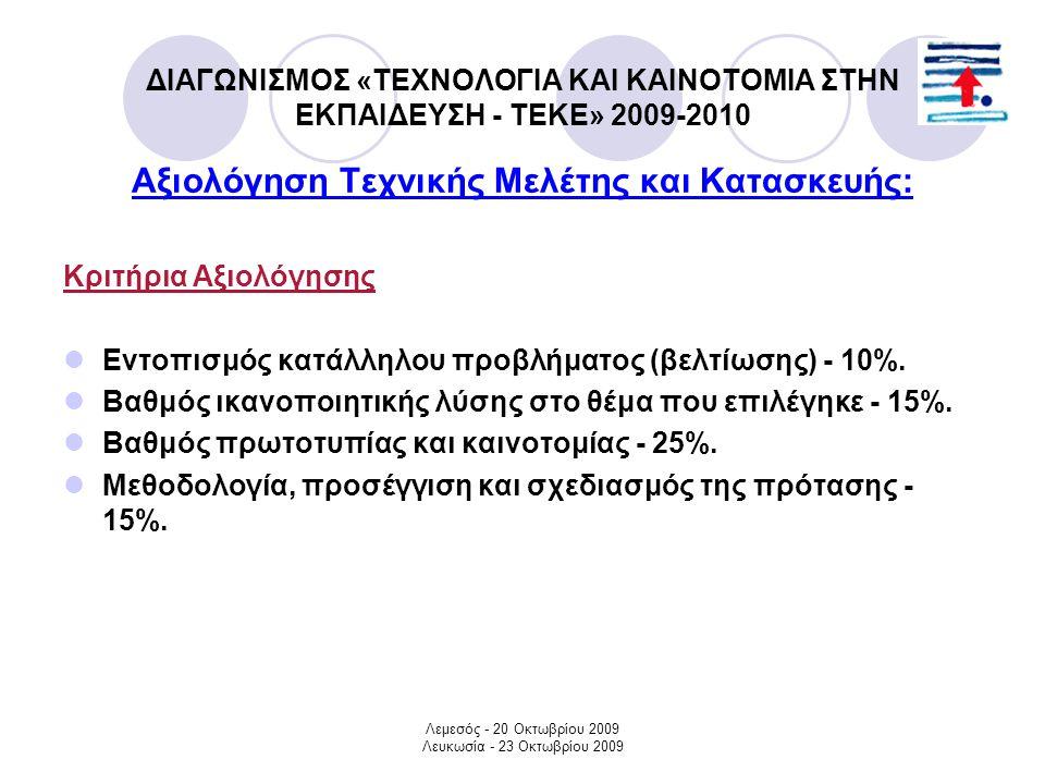 Λεμεσός - 20 Οκτωβρίου 2009 Λευκωσία - 23 Οκτωβρίου 2009 ΔΙΑΓΩΝΙΣΜΟΣ «ΤΕΧΝΟΛΟΓΙΑ ΚΑΙ ΚΑΙΝΟΤΟΜΙΑ ΣΤΗΝ ΕΚΠΑΙΔΕΥΣΗ - ΤΕΚΕ» 2009-2010 Αξιολόγηση Τεχνικής Μελέτης και Κατασκευής: Κριτήρια Αξιολόγησης Εντοπισμός κατάλληλου προβλήματος (βελτίωσης) - 10%.