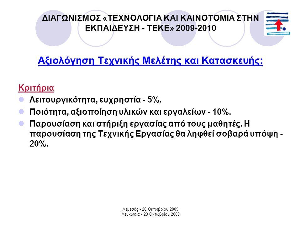 Λεμεσός - 20 Οκτωβρίου 2009 Λευκωσία - 23 Οκτωβρίου 2009 ΔΙΑΓΩΝΙΣΜΟΣ «ΤΕΧΝΟΛΟΓΙΑ ΚΑΙ ΚΑΙΝΟΤΟΜΙΑ ΣΤΗΝ ΕΚΠΑΙΔΕΥΣΗ - ΤΕΚΕ» 2009-2010 Αξιολόγηση Τεχνικής Μελέτης και Κατασκευής: Κριτήρια Λειτουργικότητα, ευχρηστία - 5%.