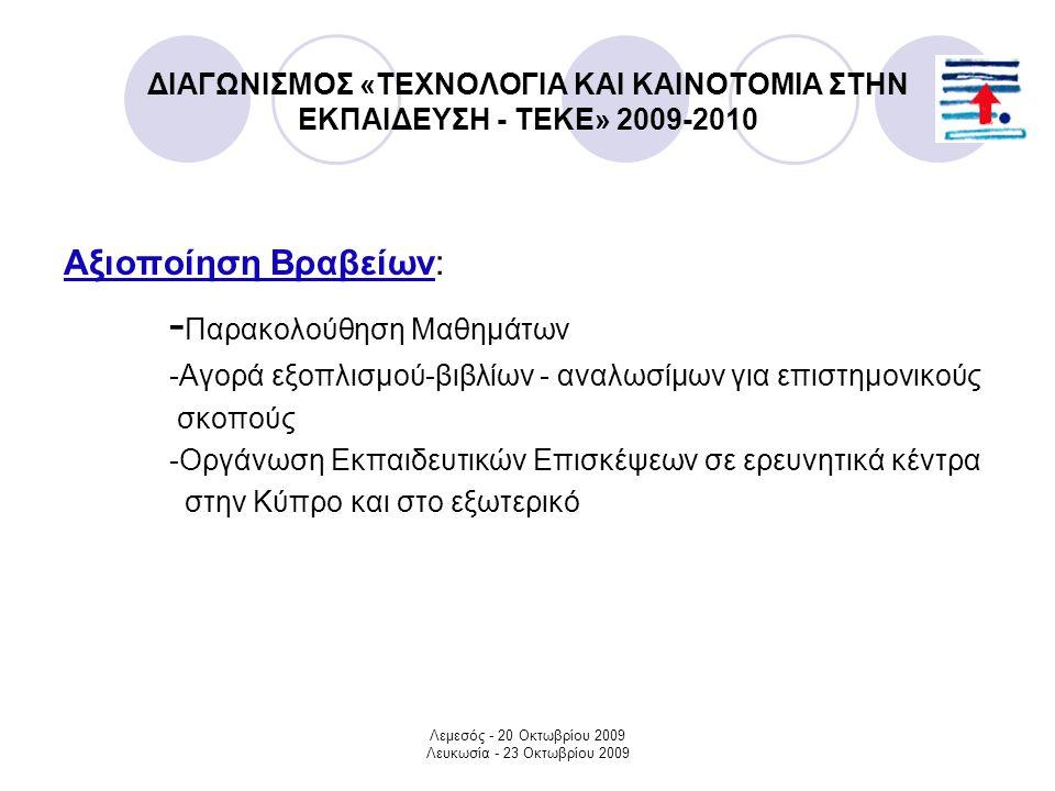Λεμεσός - 20 Οκτωβρίου 2009 Λευκωσία - 23 Οκτωβρίου 2009 ΔΙΑΓΩΝΙΣΜΟΣ «ΤΕΧΝΟΛΟΓΙΑ ΚΑΙ ΚΑΙΝΟΤΟΜΙΑ ΣΤΗΝ ΕΚΠΑΙΔΕΥΣΗ - ΤΕΚΕ» 2009-2010 Αξιοποίηση Βραβείων: - Παρακολούθηση Μαθημάτων -Αγορά εξοπλισμού-βιβλίων - αναλωσίμων για επιστημονικούς σκοπούς -Οργάνωση Εκπαιδευτικών Επισκέψεων σε ερευνητικά κέντρα στην Κύπρο και στο εξωτερικό