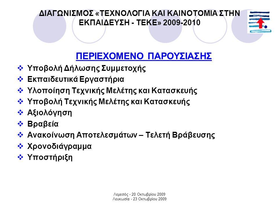 Λεμεσός - 20 Οκτωβρίου 2009 Λευκωσία - 23 Οκτωβρίου 2009 ΔΙΑΓΩΝΙΣΜΟΣ «ΤΕΧΝΟΛΟΓΙΑ ΚΑΙ ΚΑΙΝΟΤΟΜΙΑ ΣΤΗΝ ΕΚΠΑΙΔΕΥΣΗ - ΤΕΚΕ» 2009-2010 ΠΕΡΙΕΧΟΜΕΝΟ ΠΑΡΟΥΣΙΑΣΗΣ  Υποβολή Δήλωσης Συμμετοχής  Εκπαιδευτικά Εργαστήρια  Υλοποίηση Τεχνικής Μελέτης και Κατασκευής  Υποβολή Τεχνικής Μελέτης και Κατασκευής  Αξιολόγηση  Βραβεία  Ανακοίνωση Αποτελεσμάτων – Τελετή Βράβευσης  Χρονοδιάγραμμα  Υποστήριξη