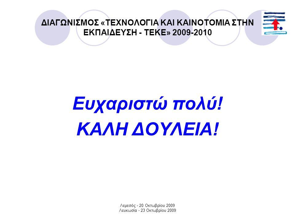 Λεμεσός - 20 Οκτωβρίου 2009 Λευκωσία - 23 Οκτωβρίου 2009 ΔΙΑΓΩΝΙΣΜΟΣ «ΤΕΧΝΟΛΟΓΙΑ ΚΑΙ ΚΑΙΝΟΤΟΜΙΑ ΣΤΗΝ ΕΚΠΑΙΔΕΥΣΗ - ΤΕΚΕ» 2009-2010 Ευχαριστώ πολύ.
